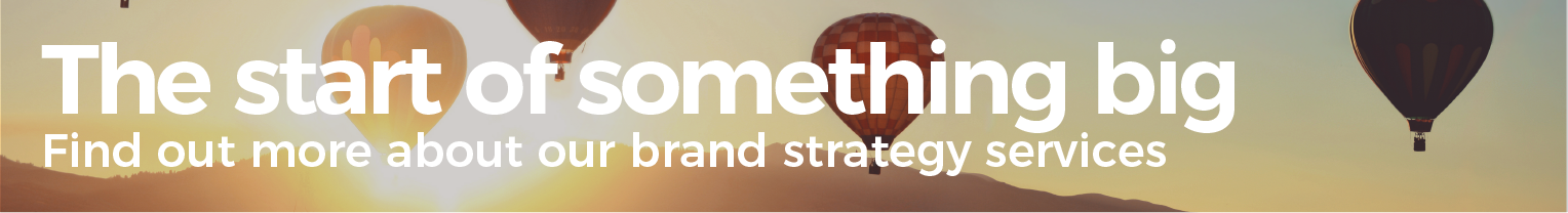 The start of something big. Find out more about our brand strategy services.