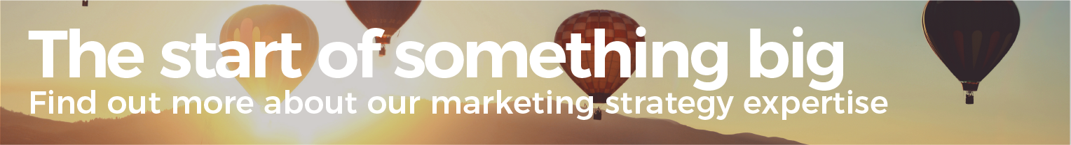 The start of something big. Find out more about our marketing strategy expertise.
